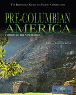The Britannica Guide to Ancient Civilizations: Pre-Columbian America: Empires of the New World