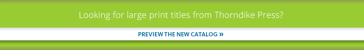 Looking for large print titles from Thorndike Press? Preview the new catalog.