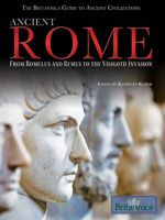 The Britannica Guide to Ancient Civilizations: Ancient Rome: From Romulus and Remus to the Visigoth Invasion